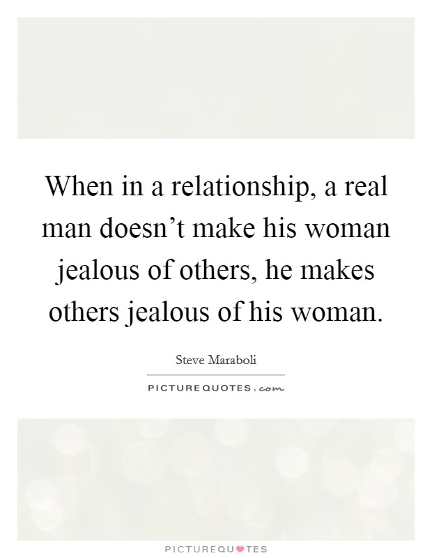 When in a relationship, a real man doesn't make his woman jealous of others, he makes others jealous of his woman Picture Quote #1