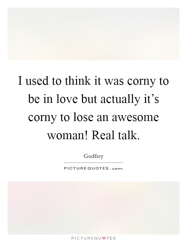 I used to think it was corny to be in love but actually it's corny to lose an awesome woman! Real talk Picture Quote #1