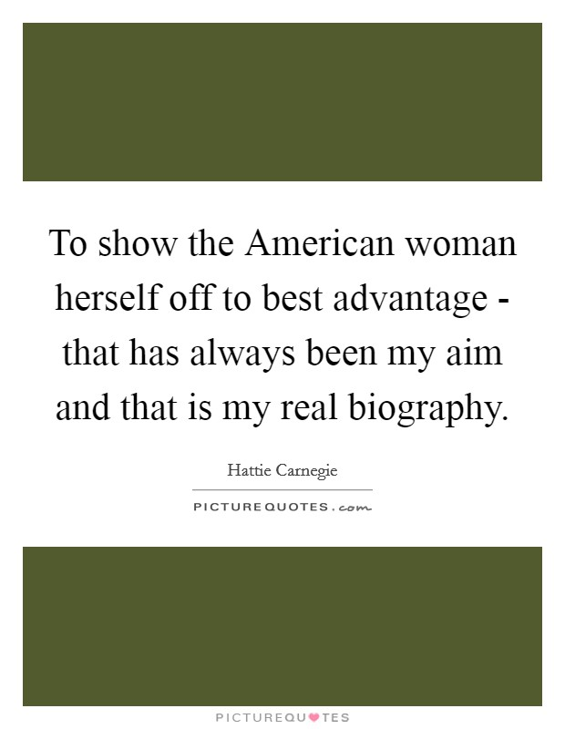 To show the American woman herself off to best advantage - that has always been my aim and that is my real biography Picture Quote #1