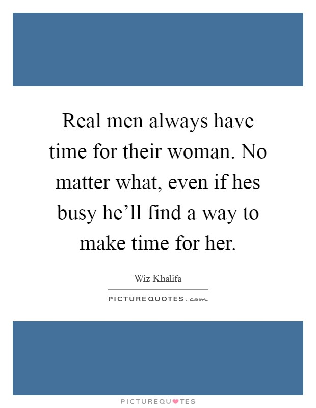 Real men always have time for their woman. No matter what, even if hes busy he'll find a way to make time for her Picture Quote #1