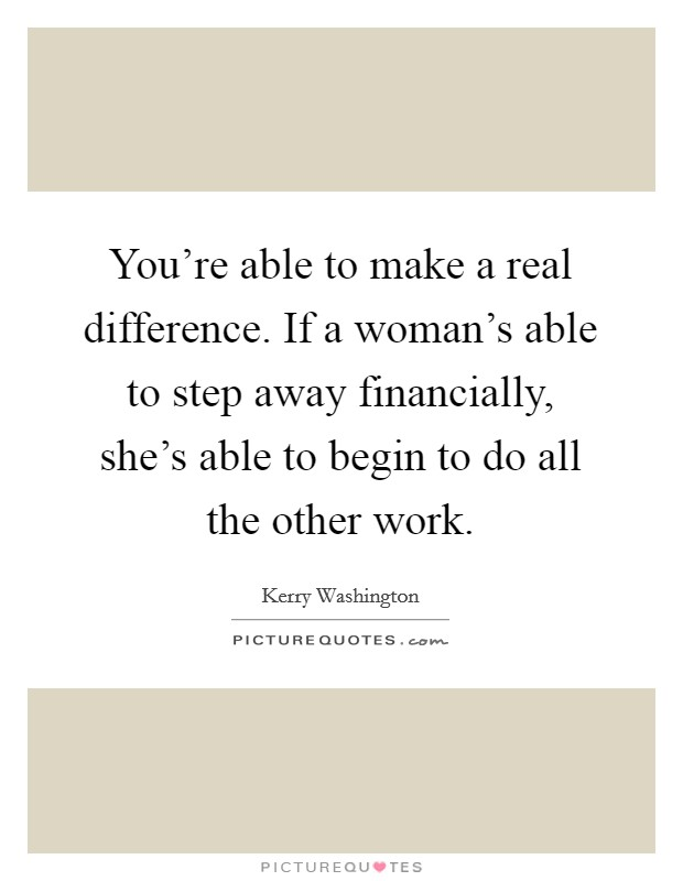 You're able to make a real difference. If a woman's able to step away financially, she's able to begin to do all the other work Picture Quote #1