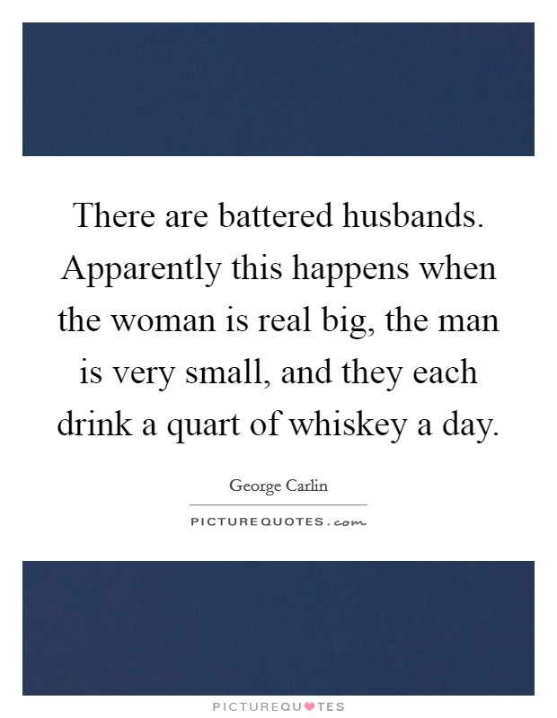 There are battered husbands. Apparently this happens when the woman is real big, the man is very small, and they each drink a quart of whiskey a day Picture Quote #1