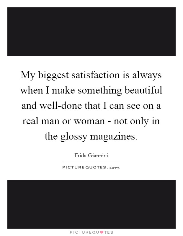 My biggest satisfaction is always when I make something beautiful and well-done that I can see on a real man or woman - not only in the glossy magazines Picture Quote #1