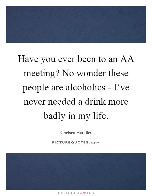 Have you ever been to an AA meeting? No wonder these people are alcoholics - I've never needed a drink more badly in my life Picture Quote #1