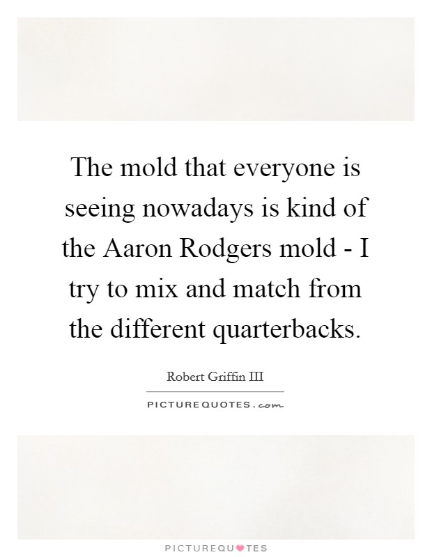 The mold that everyone is seeing nowadays is kind of the Aaron Rodgers mold - I try to mix and match from the different quarterbacks Picture Quote #1