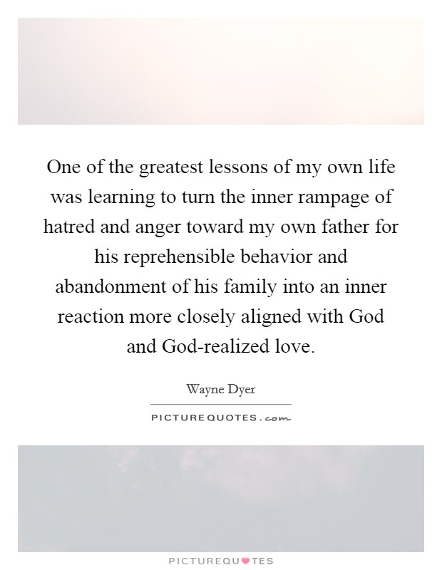 One of the greatest lessons of my own life was learning to turn the inner rampage of hatred and anger toward my own father for his reprehensible behavior and abandonment of his family into an inner reaction more closely aligned with God and God-realized love Picture Quote #1