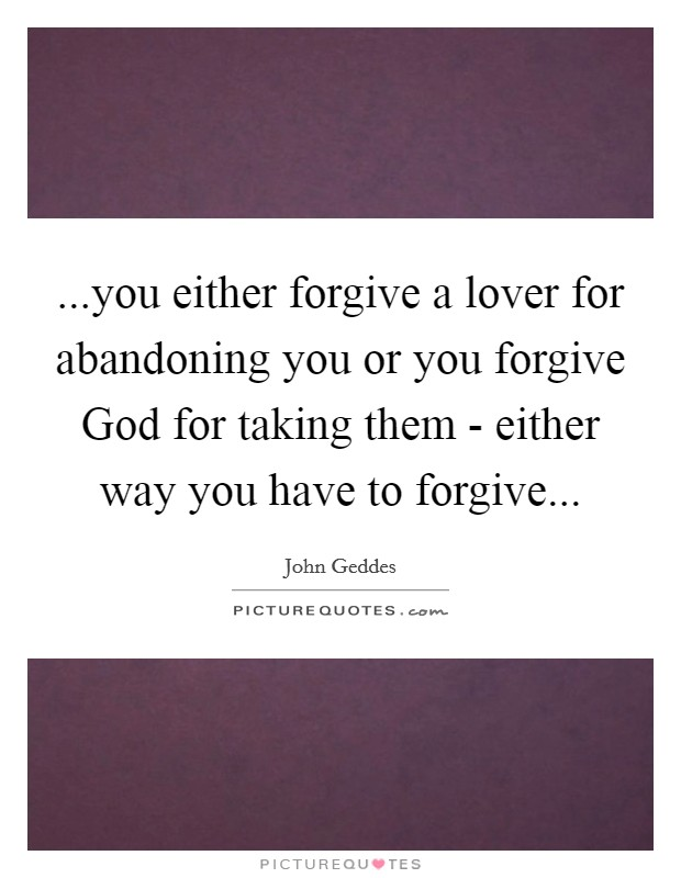 ...you either forgive a lover for abandoning you or you forgive God for taking them - either way you have to forgive Picture Quote #1
