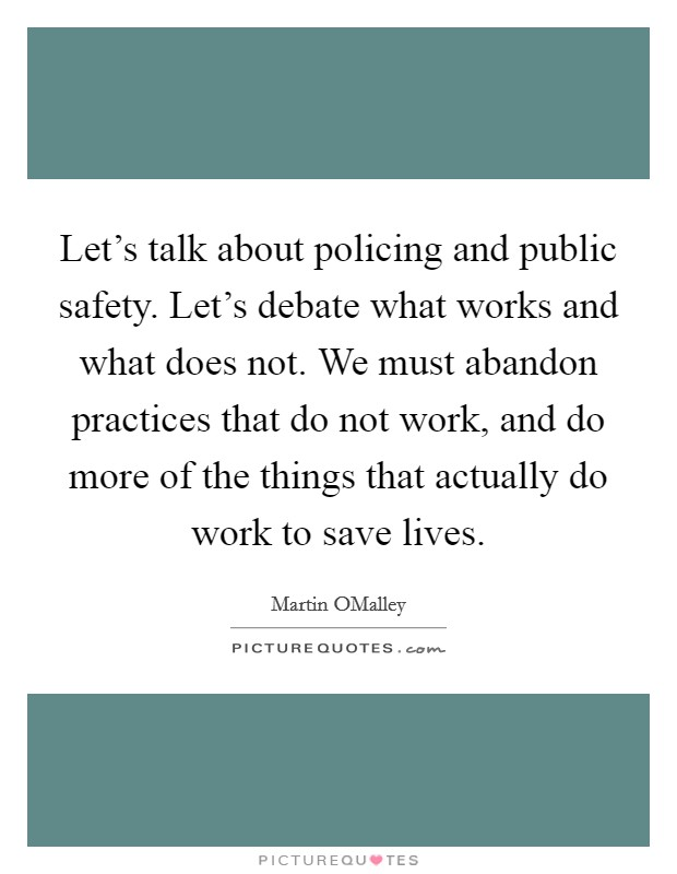 Let's talk about policing and public safety. Let's debate what works and what does not. We must abandon practices that do not work, and do more of the things that actually do work to save lives Picture Quote #1