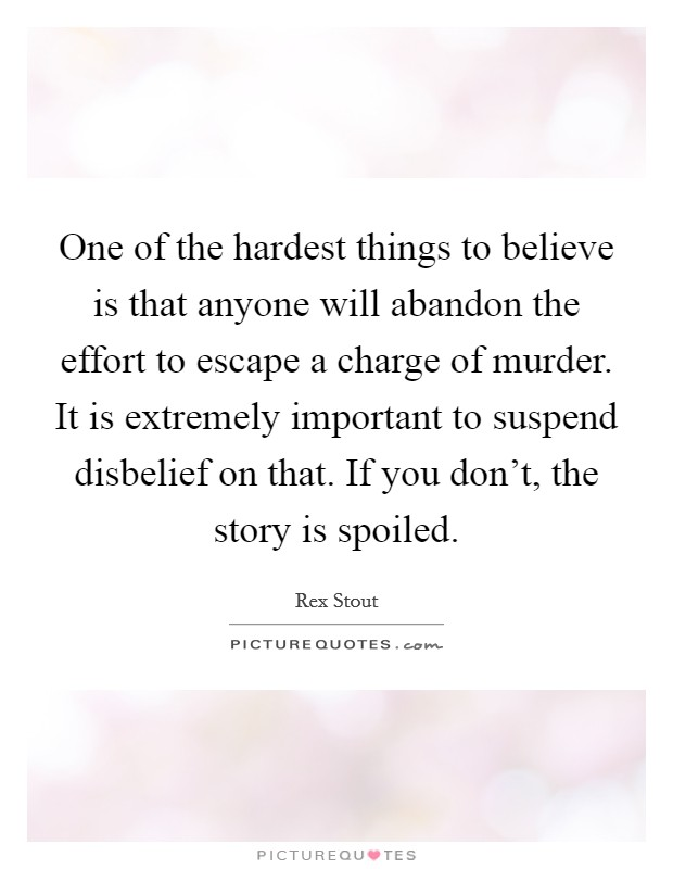 One of the hardest things to believe is that anyone will abandon the effort to escape a charge of murder. It is extremely important to suspend disbelief on that. If you don't, the story is spoiled Picture Quote #1