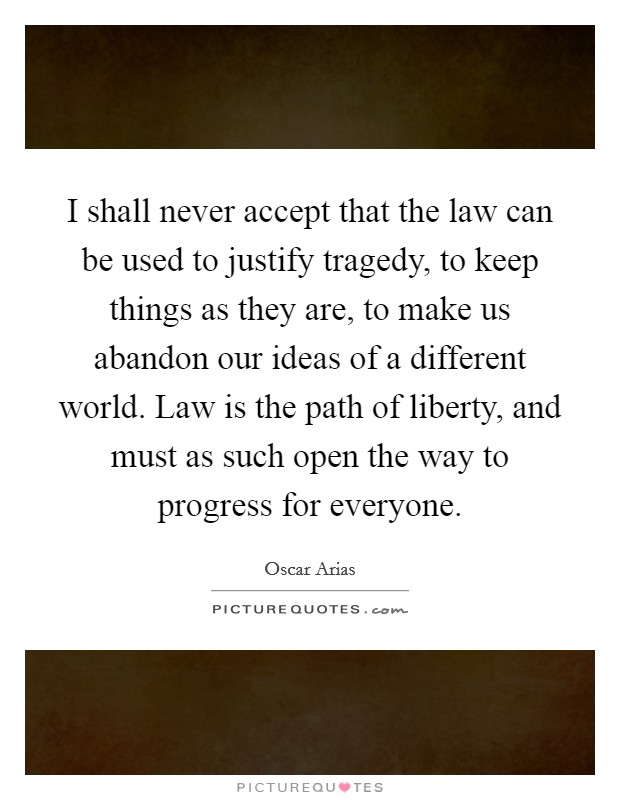 I shall never accept that the law can be used to justify tragedy, to keep things as they are, to make us abandon our ideas of a different world. Law is the path of liberty, and must as such open the way to progress for everyone Picture Quote #1