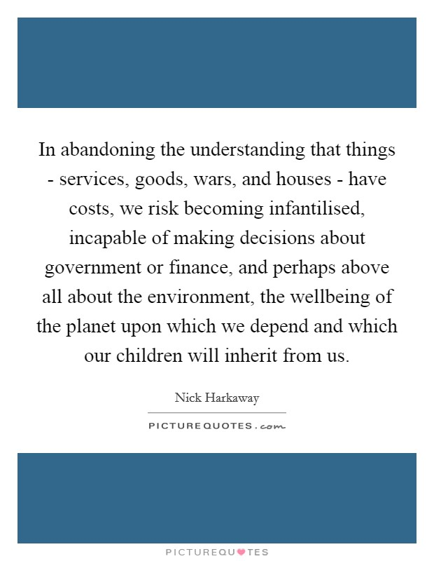 In abandoning the understanding that things - services, goods, wars, and houses - have costs, we risk becoming infantilised, incapable of making decisions about government or finance, and perhaps above all about the environment, the wellbeing of the planet upon which we depend and which our children will inherit from us Picture Quote #1