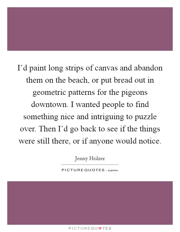 I'd paint long strips of canvas and abandon them on the beach, or put bread out in geometric patterns for the pigeons downtown. I wanted people to find something nice and intriguing to puzzle over. Then I'd go back to see if the things were still there, or if anyone would notice Picture Quote #1