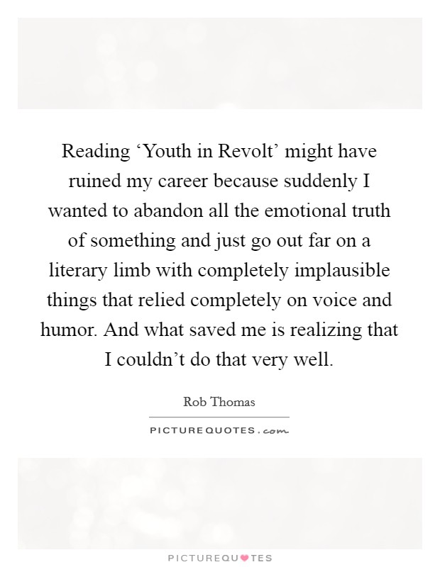 Reading 'Youth in Revolt' might have ruined my career because suddenly I wanted to abandon all the emotional truth of something and just go out far on a literary limb with completely implausible things that relied completely on voice and humor. And what saved me is realizing that I couldn't do that very well Picture Quote #1