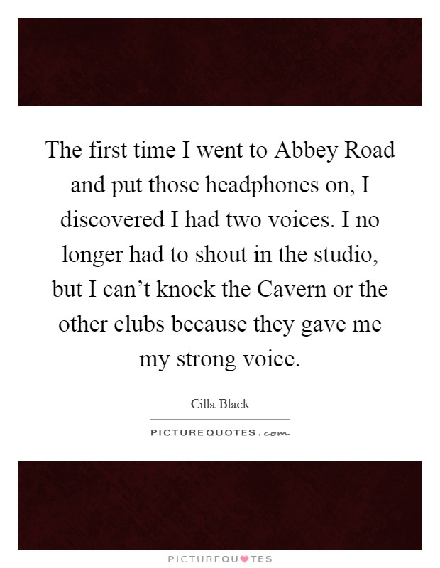The first time I went to Abbey Road and put those headphones on, I discovered I had two voices. I no longer had to shout in the studio, but I can't knock the Cavern or the other clubs because they gave me my strong voice Picture Quote #1