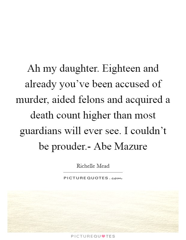 Ah my daughter. Eighteen and already you've been accused of murder, aided felons and acquired a death count higher than most guardians will ever see. I couldn't be prouder.- Abe Mazure Picture Quote #1