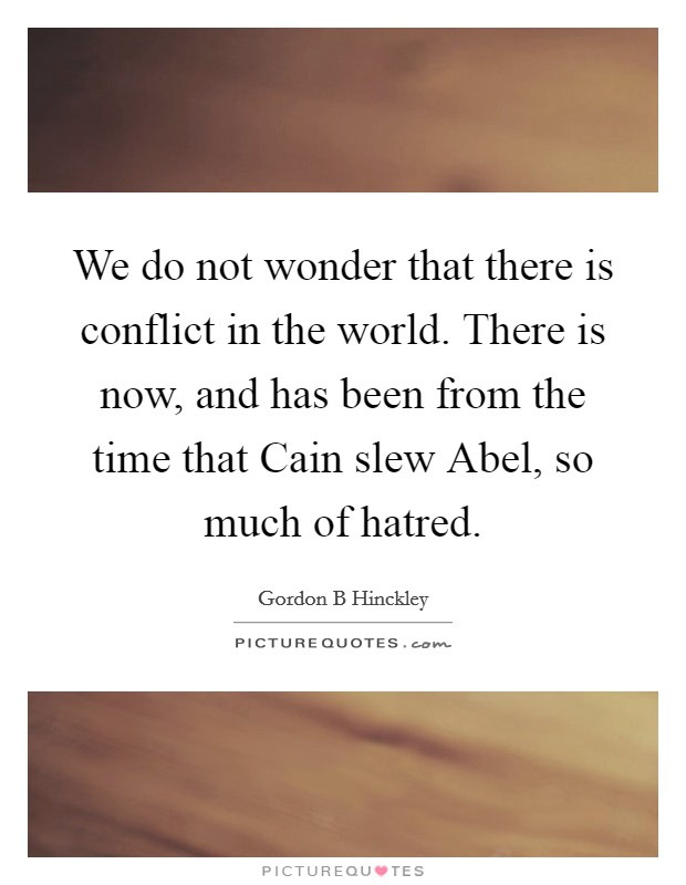 We do not wonder that there is conflict in the world. There is now, and has been from the time that Cain slew Abel, so much of hatred Picture Quote #1