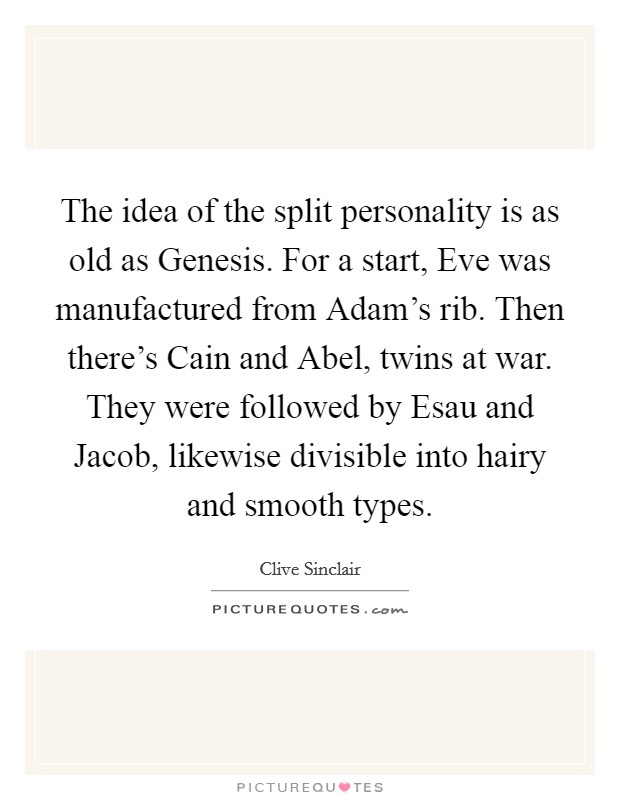 The idea of the split personality is as old as Genesis. For a start, Eve was manufactured from Adam's rib. Then there's Cain and Abel, twins at war. They were followed by Esau and Jacob, likewise divisible into hairy and smooth types Picture Quote #1