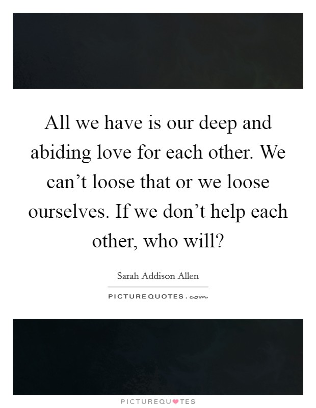 All we have is our deep and abiding love for each other. We can't loose that or we loose ourselves. If we don't help each other, who will? Picture Quote #1