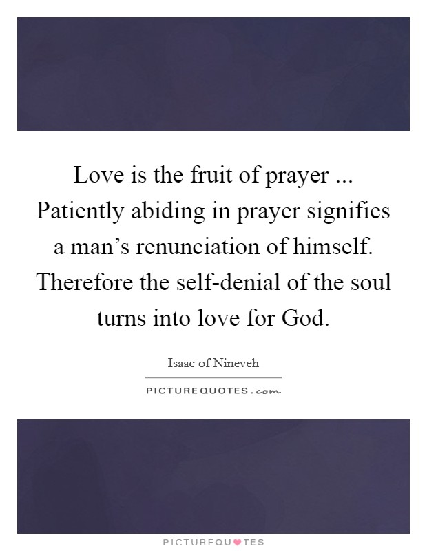 Love is the fruit of prayer ... Patiently abiding in prayer signifies a man's renunciation of himself. Therefore the self-denial of the soul turns into love for God Picture Quote #1