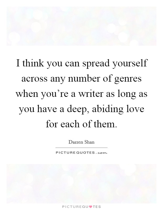 I think you can spread yourself across any number of genres when you're a writer as long as you have a deep, abiding love for each of them Picture Quote #1