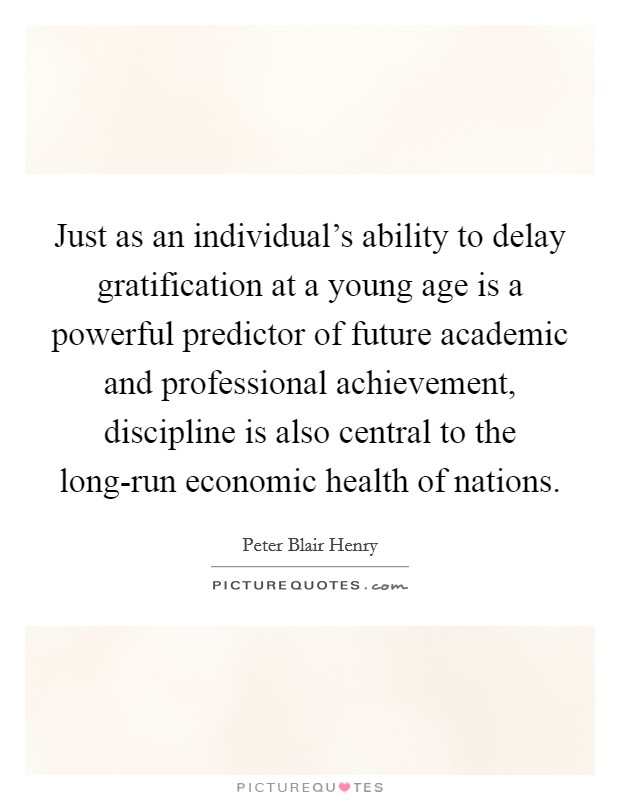 Just as an individual's ability to delay gratification at a young age is a powerful predictor of future academic and professional achievement, discipline is also central to the long-run economic health of nations Picture Quote #1