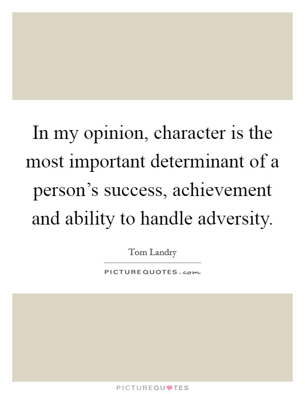 In my opinion, character is the most important determinant of a person's success, achievement and ability to handle adversity Picture Quote #1