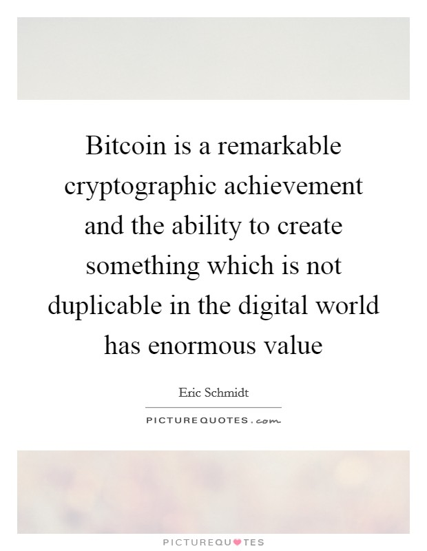 Bitcoin is a remarkable cryptographic achievement and the ability to create something which is not duplicable in the digital world has enormous value Picture Quote #1