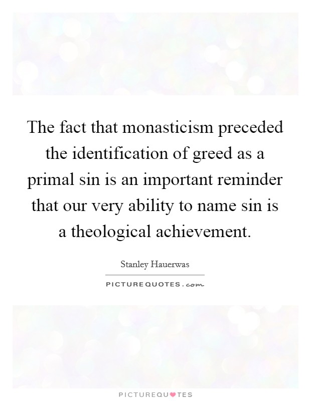 The fact that monasticism preceded the identification of greed as a primal sin is an important reminder that our very ability to name sin is a theological achievement Picture Quote #1