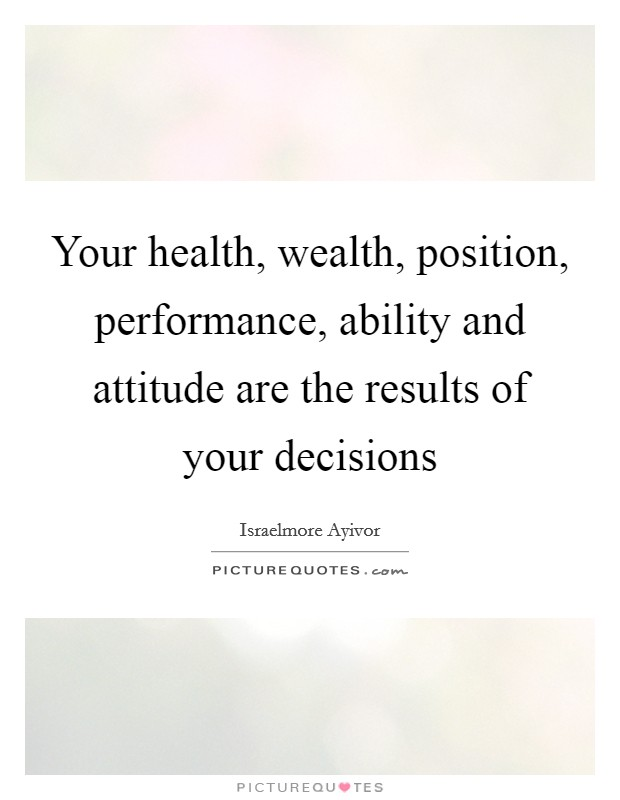 Your health, wealth, position, performance, ability and attitude are the results of your decisions Picture Quote #1