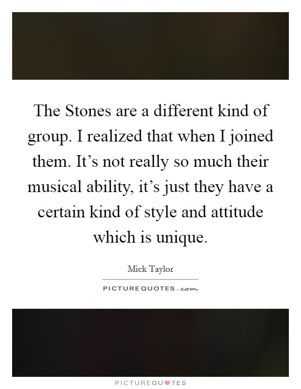 The Stones are a different kind of group. I realized that when I joined them. It's not really so much their musical ability, it's just they have a certain kind of style and attitude which is unique Picture Quote #1