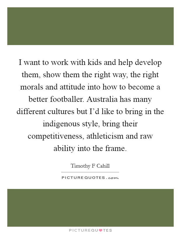 I want to work with kids and help develop them, show them the right way, the right morals and attitude into how to become a better footballer. Australia has many different cultures but I'd like to bring in the indigenous style, bring their competitiveness, athleticism and raw ability into the frame Picture Quote #1