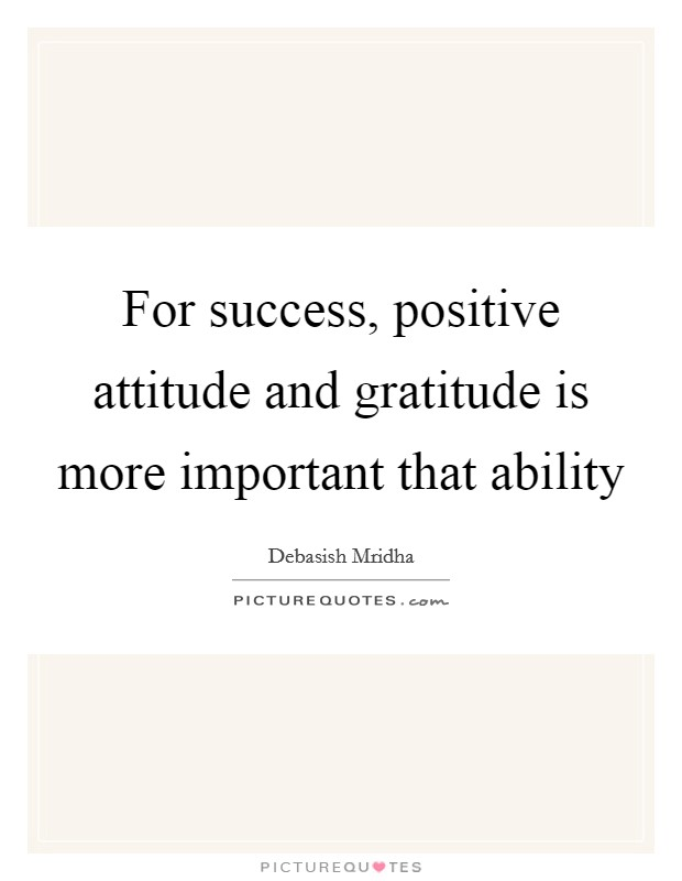 For success, positive attitude and gratitude is more important that ability Picture Quote #1