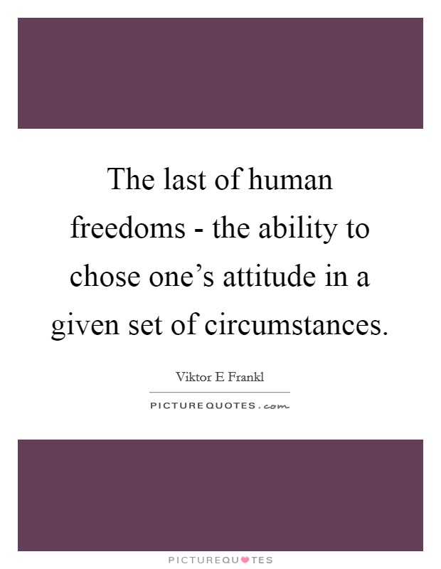 The last of human freedoms - the ability to chose one's attitude in a given set of circumstances Picture Quote #1