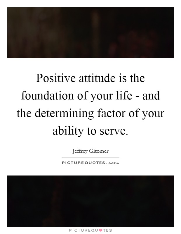 Positive attitude is the foundation of your life - and the determining factor of your ability to serve Picture Quote #1