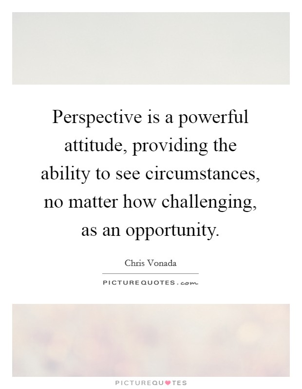 Perspective is a powerful attitude, providing the ability to see circumstances, no matter how challenging, as an opportunity Picture Quote #1