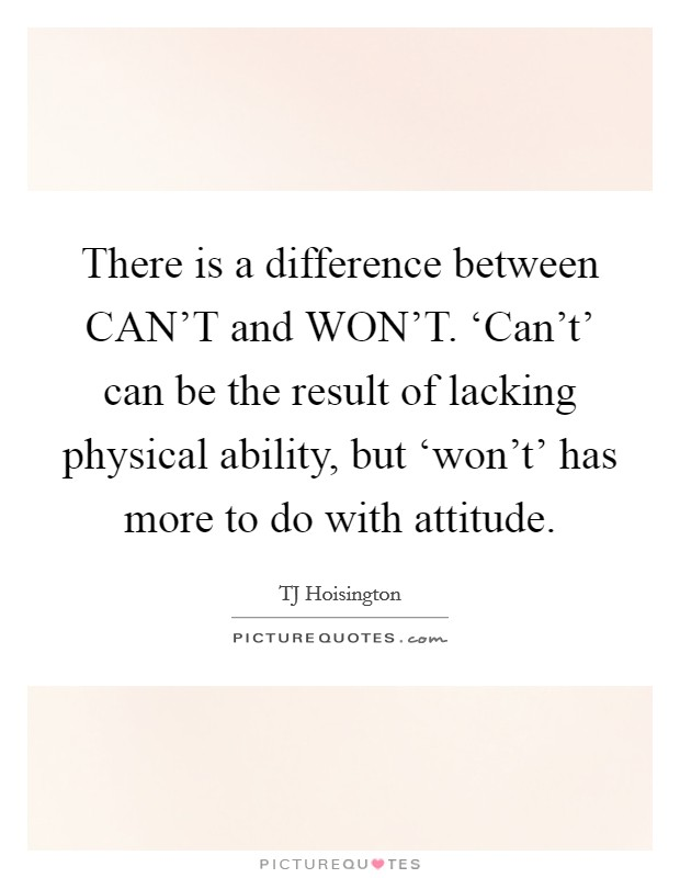 There is a difference between CAN'T and WON'T. 'Can't' can be the result of lacking physical ability, but 'won't' has more to do with attitude Picture Quote #1
