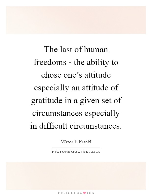 The last of human freedoms - the ability to chose one's attitude especially an attitude of gratitude in a given set of circumstances especially in difficult circumstances Picture Quote #1