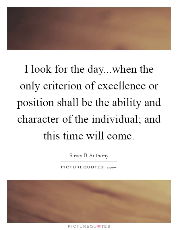 I look for the day...when the only criterion of excellence or position shall be the ability and character of the individual; and this time will come Picture Quote #1