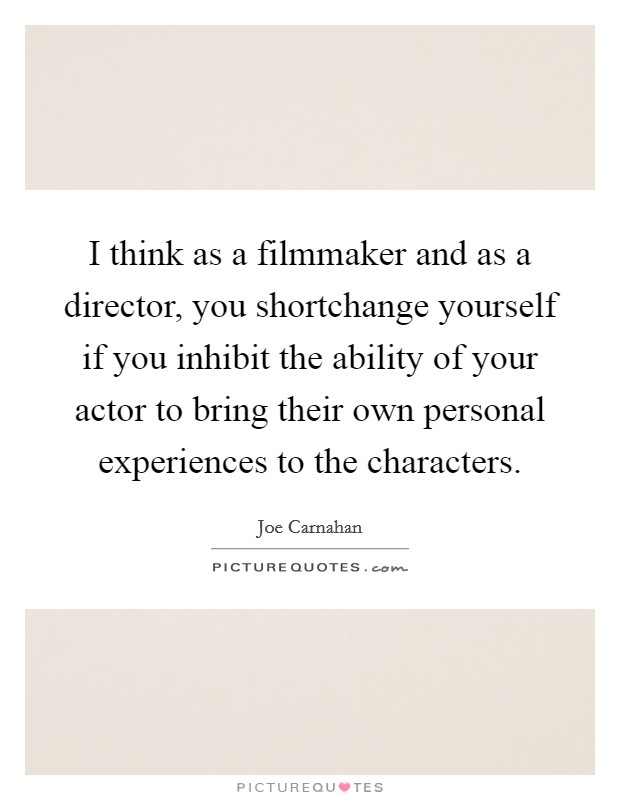 I think as a filmmaker and as a director, you shortchange yourself if you inhibit the ability of your actor to bring their own personal experiences to the characters Picture Quote #1