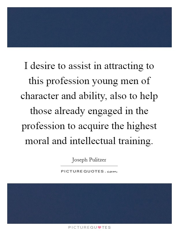 I desire to assist in attracting to this profession young men of character and ability, also to help those already engaged in the profession to acquire the highest moral and intellectual training Picture Quote #1