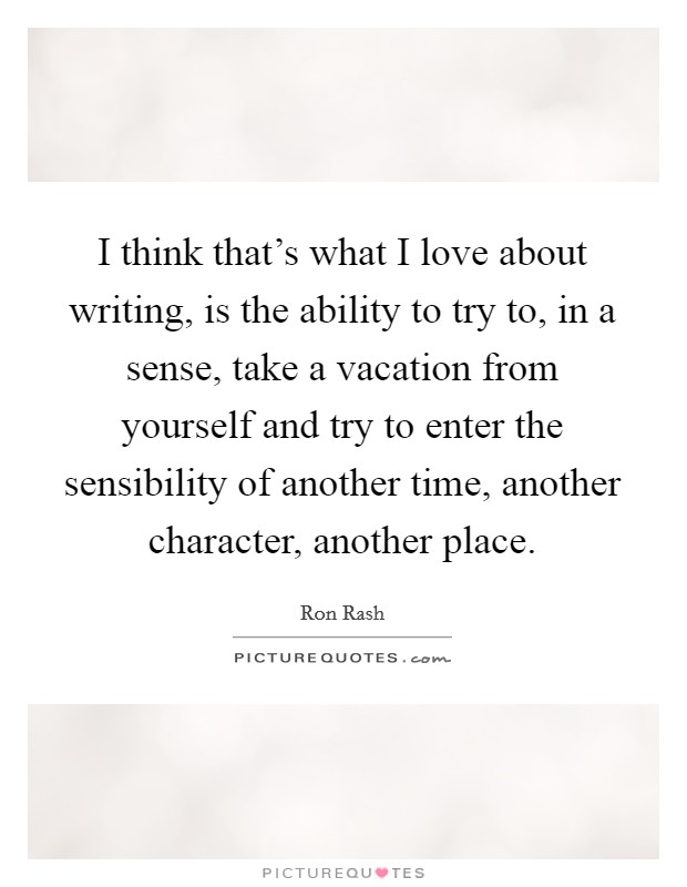 I think that's what I love about writing, is the ability to try to, in a sense, take a vacation from yourself and try to enter the sensibility of another time, another character, another place Picture Quote #1