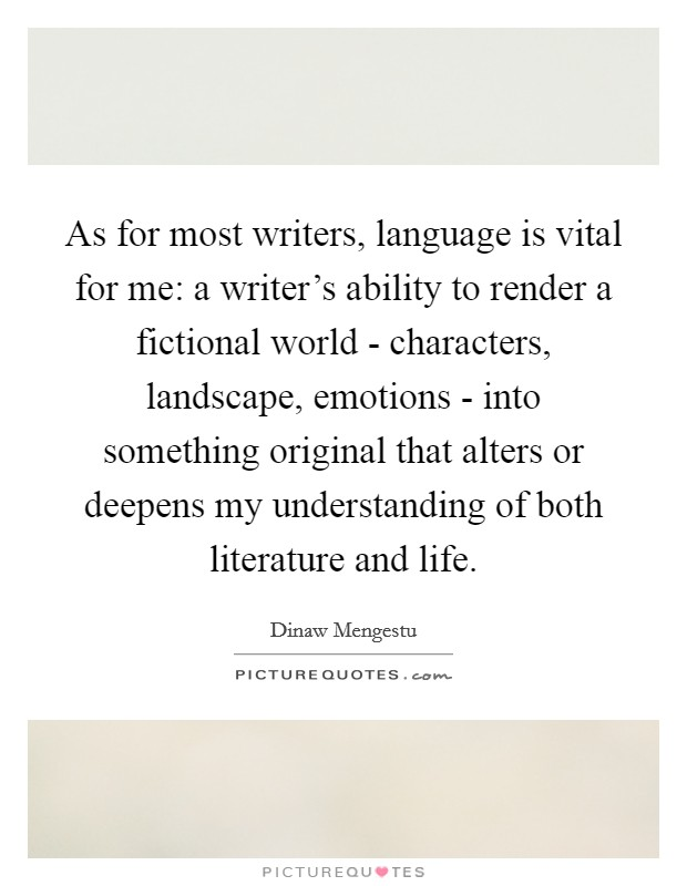 As for most writers, language is vital for me: a writer's ability to render a fictional world - characters, landscape, emotions - into something original that alters or deepens my understanding of both literature and life Picture Quote #1