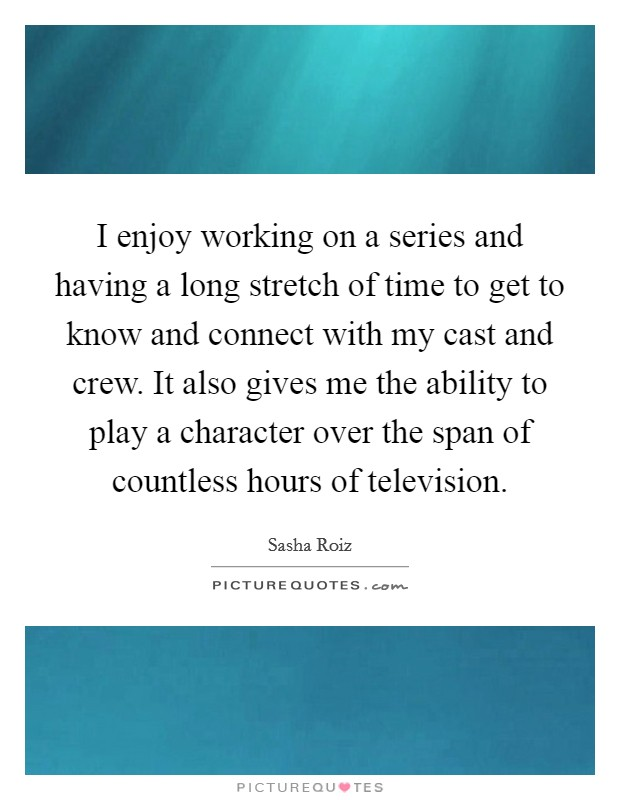I enjoy working on a series and having a long stretch of time to get to know and connect with my cast and crew. It also gives me the ability to play a character over the span of countless hours of television Picture Quote #1