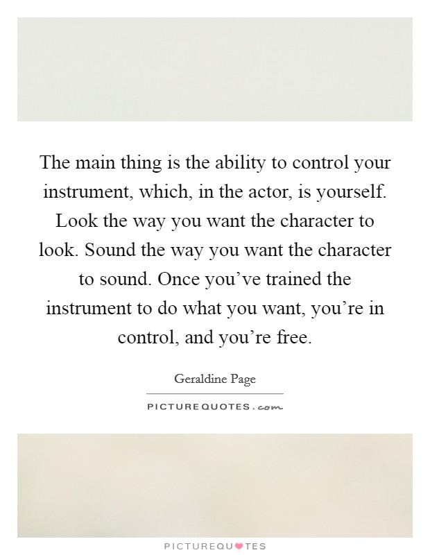 The main thing is the ability to control your instrument, which, in the actor, is yourself. Look the way you want the character to look. Sound the way you want the character to sound. Once you've trained the instrument to do what you want, you're in control, and you're free Picture Quote #1