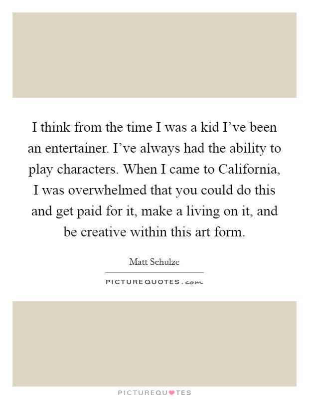 I think from the time I was a kid I've been an entertainer. I've always had the ability to play characters. When I came to California, I was overwhelmed that you could do this and get paid for it, make a living on it, and be creative within this art form Picture Quote #1