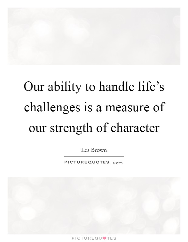 Our ability to handle life's challenges is a measure of our strength of character Picture Quote #1