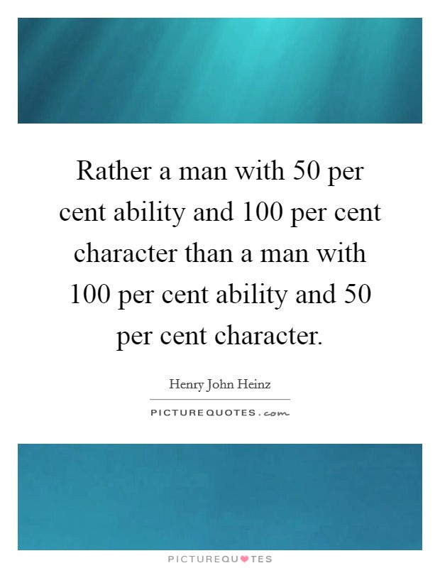Rather a man with 50 per cent ability and 100 per cent character than a man with 100 per cent ability and 50 per cent character Picture Quote #1