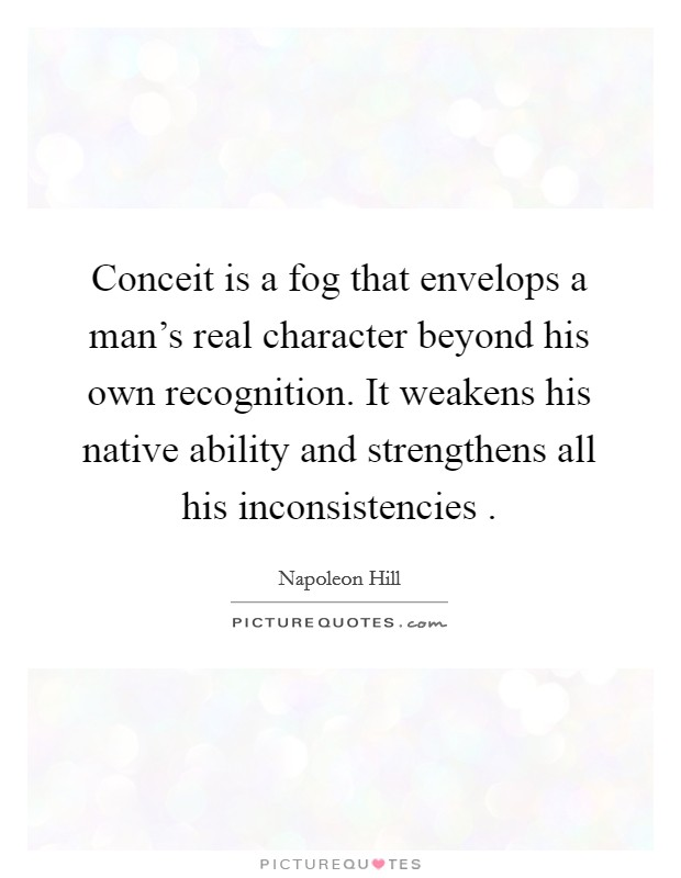 Conceit is a fog that envelops a man's real character beyond his own recognition. It weakens his native ability and strengthens all his inconsistencies  Picture Quote #1