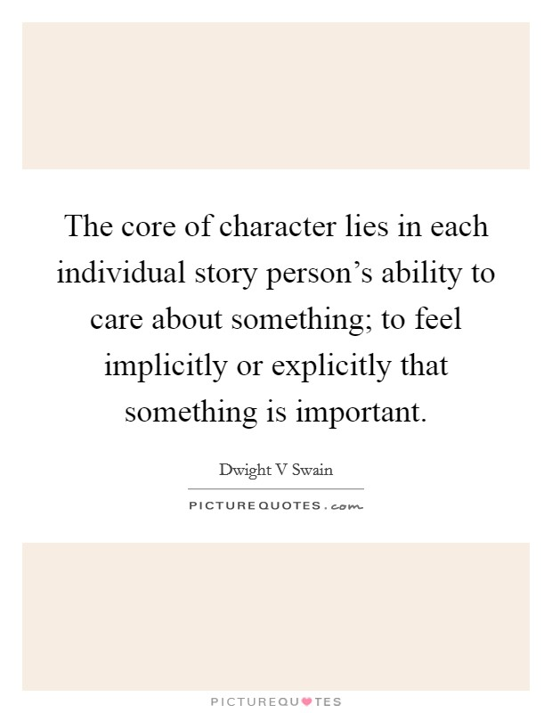 The core of character lies in each individual story person's ability to care about something; to feel implicitly or explicitly that something is important Picture Quote #1
