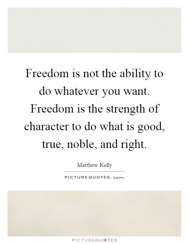 Freedom is not the ability to do whatever you want. Freedom is the strength of character to do what is good, true, noble, and right Picture Quote #1